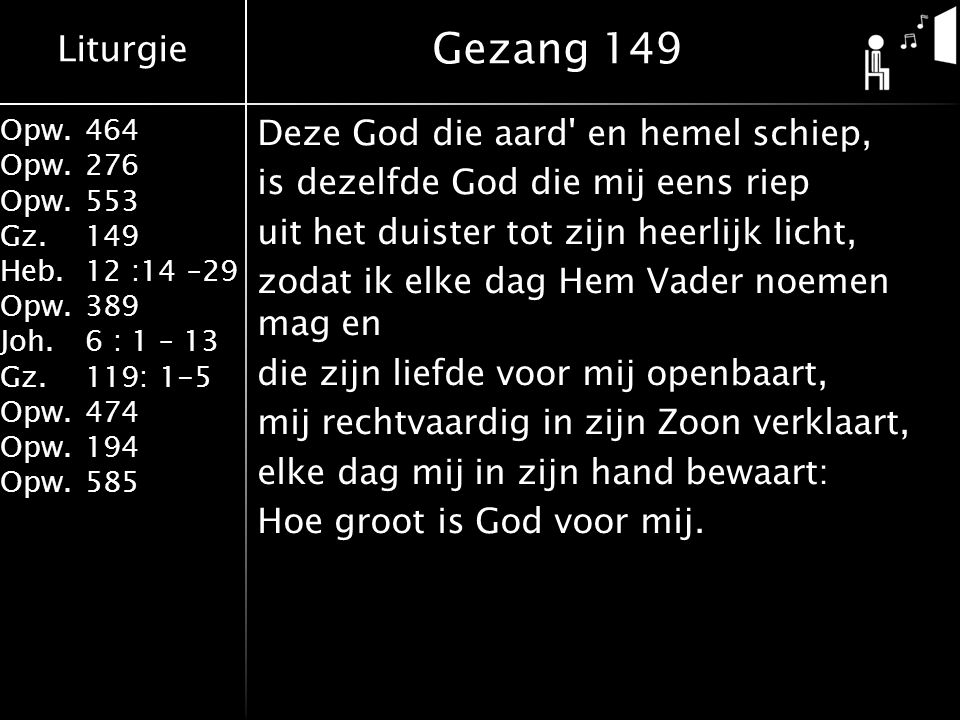 Liturgie Opw.464 Opw.276 Opw.553 Gz.149 Heb.12 :14 –29 Opw.389 Joh.6 : 1 – 13 Gz.119: 1-5 Opw.474 Opw.194 Opw.585 Deze God die aard en hemel schiep, is dezelfde God die mij eens riep uit het duister tot zijn heerlijk licht, zodat ik elke dag Hem Vader noemen mag en die zijn liefde voor mij openbaart, mij rechtvaardig in zijn Zoon verklaart, elke dag mij in zijn hand bewaart: Hoe groot is God voor mij.