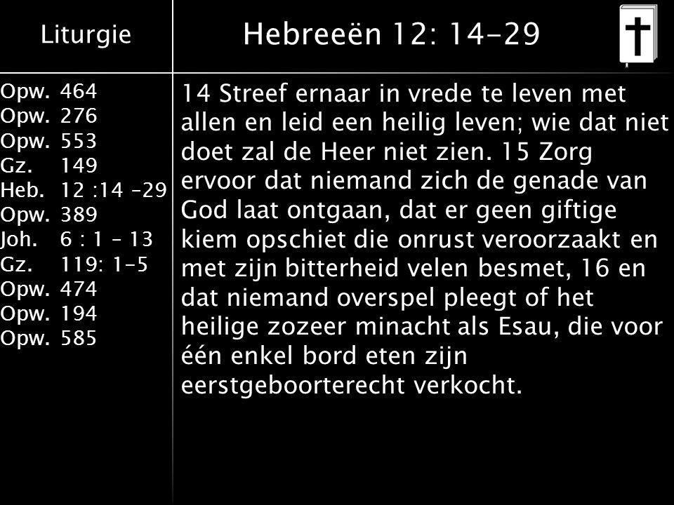 Liturgie Opw.464 Opw.276 Opw.553 Gz.149 Heb.12 :14 –29 Opw.389 Joh.6 : 1 – 13 Gz.119: 1-5 Opw.474 Opw.194 Opw.585 Hebreeën 12: 14-29 14 Streef ernaar in vrede te leven met allen en leid een heilig leven; wie dat niet doet zal de Heer niet zien.