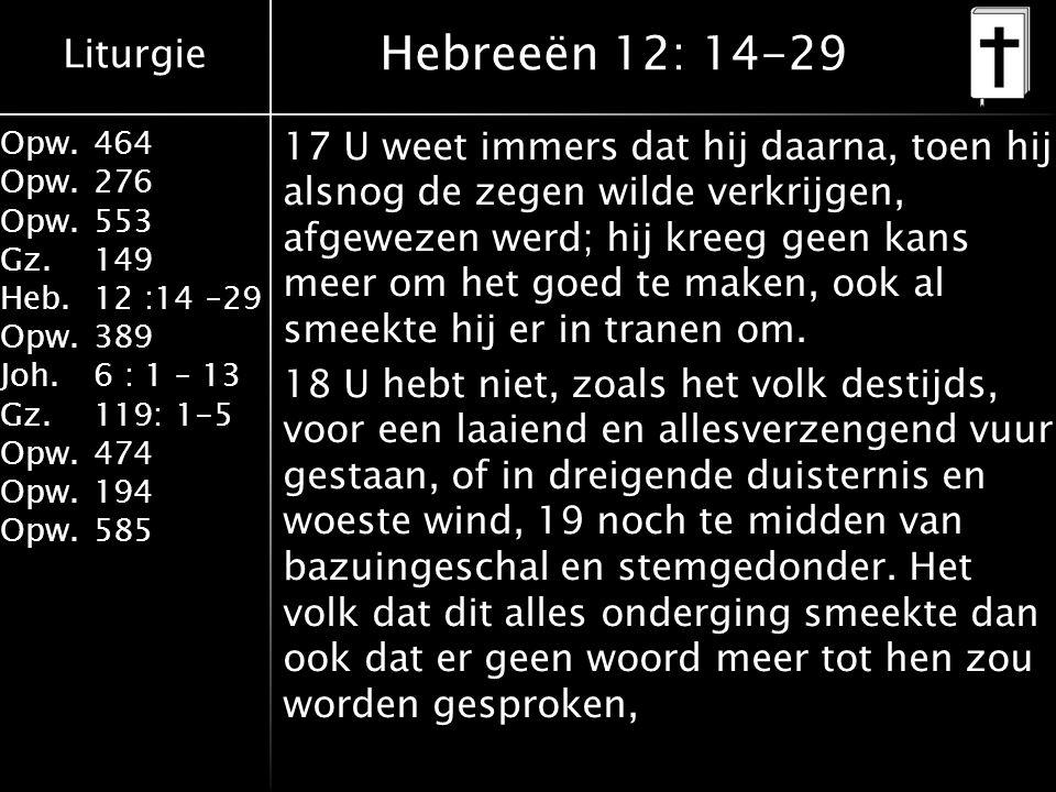 Liturgie Opw.464 Opw.276 Opw.553 Gz.149 Heb.12 :14 –29 Opw.389 Joh.6 : 1 – 13 Gz.119: 1-5 Opw.474 Opw.194 Opw.585 Hebreeën 12: 14-29 17 U weet immers dat hij daarna, toen hij alsnog de zegen wilde verkrijgen, afgewezen werd; hij kreeg geen kans meer om het goed te maken, ook al smeekte hij er in tranen om.