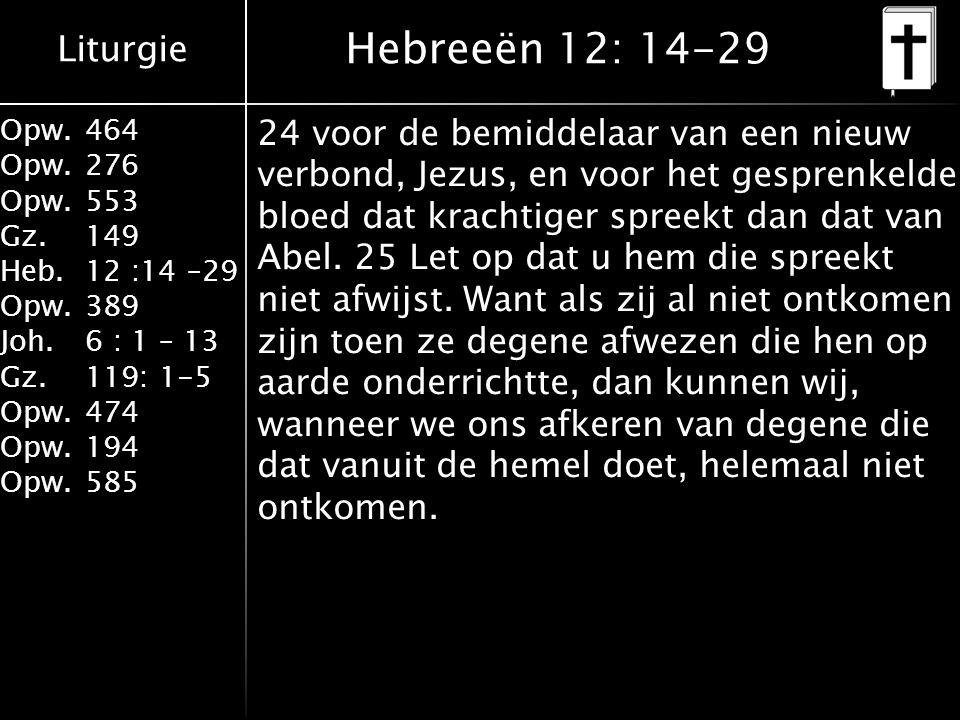 Liturgie Opw.464 Opw.276 Opw.553 Gz.149 Heb.12 :14 –29 Opw.389 Joh.6 : 1 – 13 Gz.119: 1-5 Opw.474 Opw.194 Opw.585 Hebreeën 12: 14-29 24 voor de bemiddelaar van een nieuw verbond, Jezus, en voor het gesprenkelde bloed dat krachtiger spreekt dan dat van Abel.
