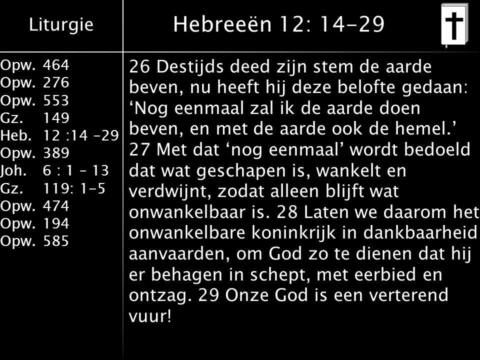 Liturgie Opw.464 Opw.276 Opw.553 Gz.149 Heb.12 :14 –29 Opw.389 Joh.6 : 1 – 13 Gz.119: 1-5 Opw.474 Opw.194 Opw.585 Hebreeën 12: 14-29 26 Destijds deed zijn stem de aarde beven, nu heeft hij deze belofte gedaan: 'Nog eenmaal zal ik de aarde doen beven, en met de aarde ook de hemel.' 27 Met dat 'nog eenmaal' wordt bedoeld dat wat geschapen is, wankelt en verdwijnt, zodat alleen blijft wat onwankelbaar is.