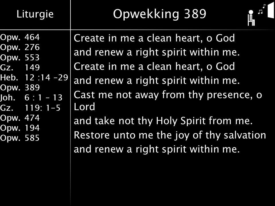 Liturgie Opw.464 Opw.276 Opw.553 Gz.149 Heb.12 :14 –29 Opw.389 Joh.6 : 1 – 13 Gz.119: 1-5 Opw.474 Opw.194 Opw.585 Create in me a clean heart, o God and renew a right spirit within me.