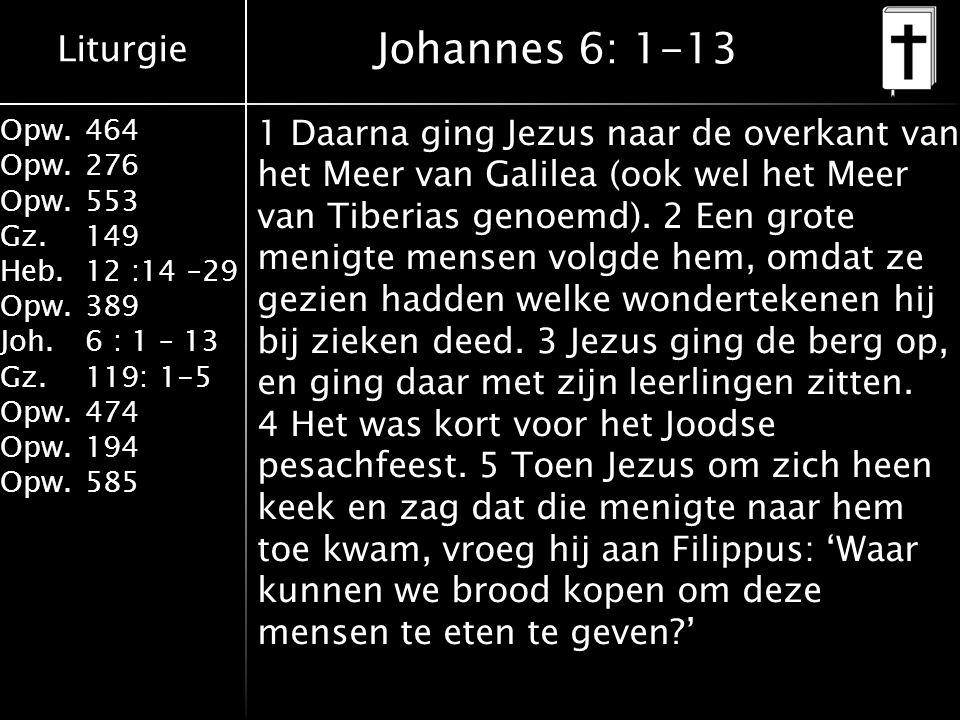 Liturgie Opw.464 Opw.276 Opw.553 Gz.149 Heb.12 :14 –29 Opw.389 Joh.6 : 1 – 13 Gz.119: 1-5 Opw.474 Opw.194 Opw.585 Johannes 6: 1-13 1 Daarna ging Jezus naar de overkant van het Meer van Galilea (ook wel het Meer van Tiberias genoemd).