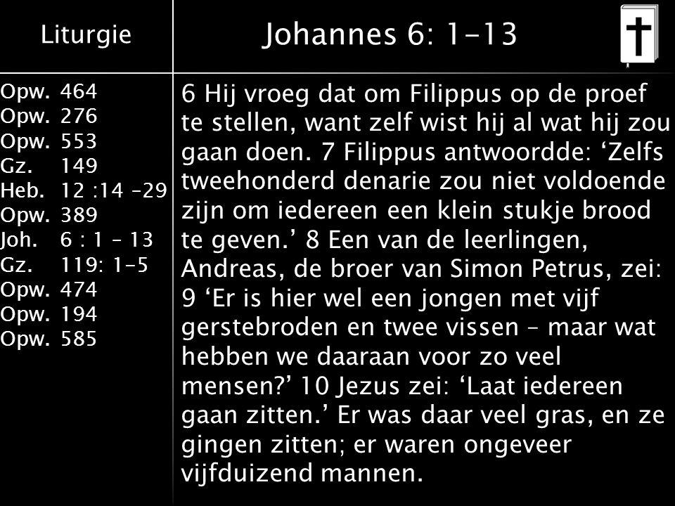 Liturgie Opw.464 Opw.276 Opw.553 Gz.149 Heb.12 :14 –29 Opw.389 Joh.6 : 1 – 13 Gz.119: 1-5 Opw.474 Opw.194 Opw.585 Johannes 6: 1-13 6 Hij vroeg dat om Filippus op de proef te stellen, want zelf wist hij al wat hij zou gaan doen.