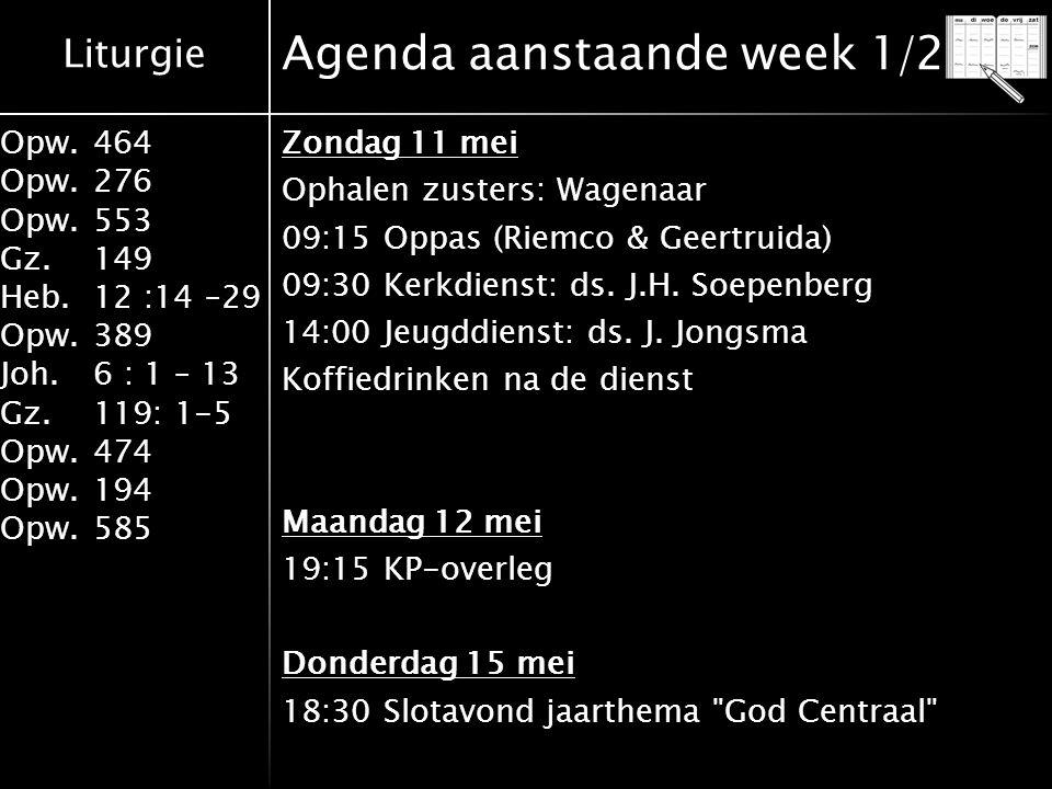 Liturgie Opw.464 Opw.276 Opw.553 Gz.149 Heb.12 :14 –29 Opw.389 Joh.6 : 1 – 13 Gz.119: 1-5 Opw.474 Opw.194 Opw.585 Agenda aanstaande week 1/2 Zondag 11 mei Ophalen zusters: Wagenaar 09:15 Oppas (Riemco & Geertruida) 09:30 Kerkdienst: ds.