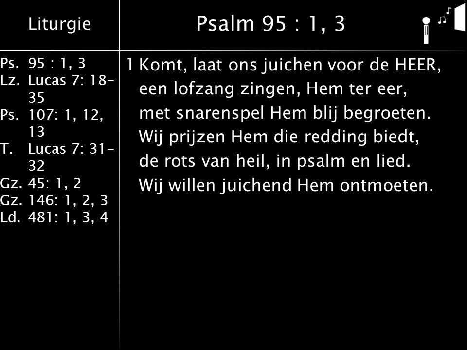 Liturgie Ps.95 : 1, 3 Lz.Lucas 7: 18- 35 Ps.107: 1, 12, 13 T.Lucas 7: 31- 32 Gz.45: 1, 2 Gz.146: 1, 2, 3 Ld.481: 1, 3, 4 1Komt, laat ons juichen voor de HEER, een lofzang zingen, Hem ter eer, met snarenspel Hem blij begroeten.