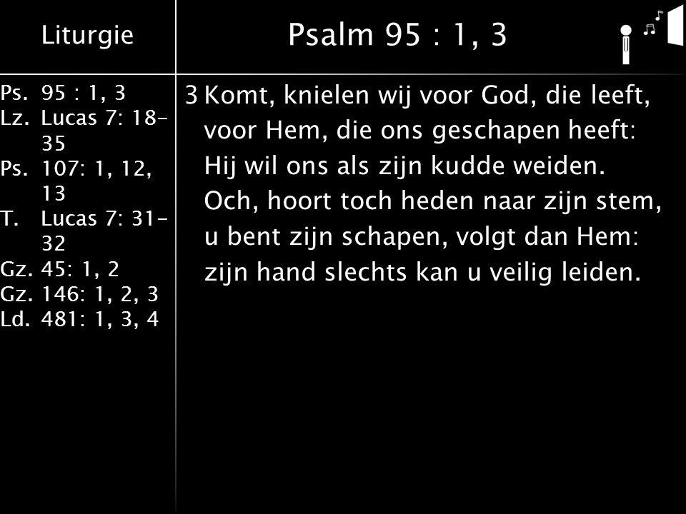 Liturgie Ps.95 : 1, 3 Lz.Lucas 7: 18- 35 Ps.107: 1, 12, 13 T.Lucas 7: 31- 32 Gz.45: 1, 2 Gz.146: 1, 2, 3 Ld.481: 1, 3, 4 3Komt, knielen wij voor God, die leeft, voor Hem, die ons geschapen heeft: Hij wil ons als zijn kudde weiden.