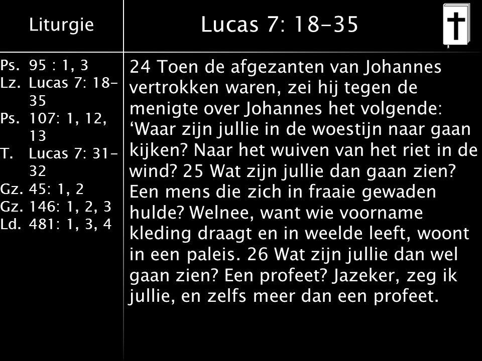 Liturgie Ps.95 : 1, 3 Lz.Lucas 7: 18- 35 Ps.107: 1, 12, 13 T.Lucas 7: 31- 32 Gz.45: 1, 2 Gz.146: 1, 2, 3 Ld.481: 1, 3, 4 Lucas 7: 18-35 24 Toen de afgezanten van Johannes vertrokken waren, zei hij tegen de menigte over Johannes het volgende: 'Waar zijn jullie in de woestijn naar gaan kijken.