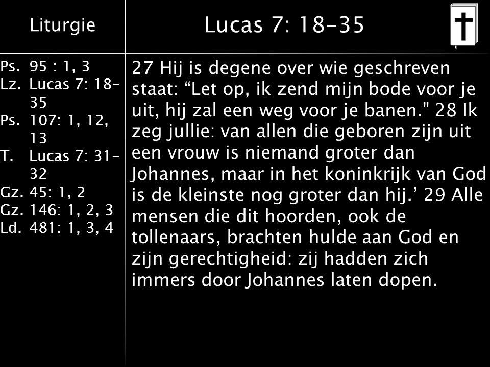 Liturgie Ps.95 : 1, 3 Lz.Lucas 7: 18- 35 Ps.107: 1, 12, 13 T.Lucas 7: 31- 32 Gz.45: 1, 2 Gz.146: 1, 2, 3 Ld.481: 1, 3, 4 Lucas 7: 18-35 27 Hij is degene over wie geschreven staat: Let op, ik zend mijn bode voor je uit, hij zal een weg voor je banen. 28 Ik zeg jullie: van allen die geboren zijn uit een vrouw is niemand groter dan Johannes, maar in het koninkrijk van God is de kleinste nog groter dan hij.' 29 Alle mensen die dit hoorden, ook de tollenaars, brachten hulde aan God en zijn gerechtigheid: zij hadden zich immers door Johannes laten dopen.