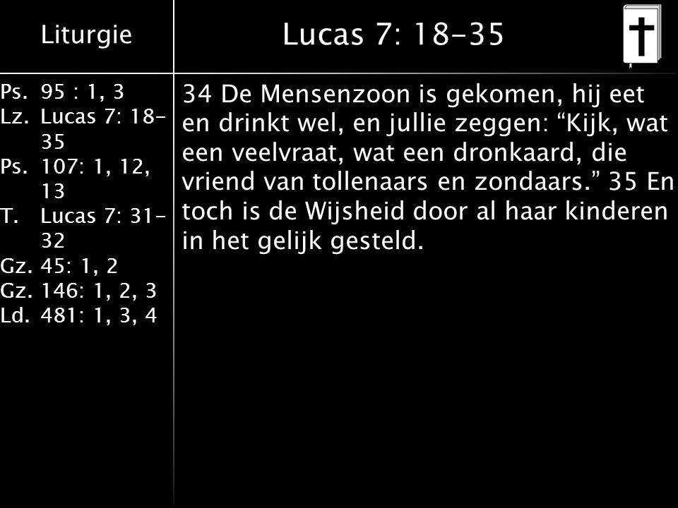 Liturgie Ps.95 : 1, 3 Lz.Lucas 7: 18- 35 Ps.107: 1, 12, 13 T.Lucas 7: 31- 32 Gz.45: 1, 2 Gz.146: 1, 2, 3 Ld.481: 1, 3, 4 Lucas 7: 18-35 34 De Mensenzoon is gekomen, hij eet en drinkt wel, en jullie zeggen: Kijk, wat een veelvraat, wat een dronkaard, die vriend van tollenaars en zondaars. 35 En toch is de Wijsheid door al haar kinderen in het gelijk gesteld.
