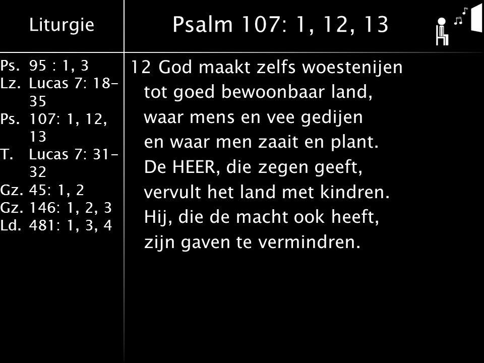 Liturgie Ps.95 : 1, 3 Lz.Lucas 7: 18- 35 Ps.107: 1, 12, 13 T.Lucas 7: 31- 32 Gz.45: 1, 2 Gz.146: 1, 2, 3 Ld.481: 1, 3, 4 12God maakt zelfs woestenijen tot goed bewoonbaar land, waar mens en vee gedijen en waar men zaait en plant.