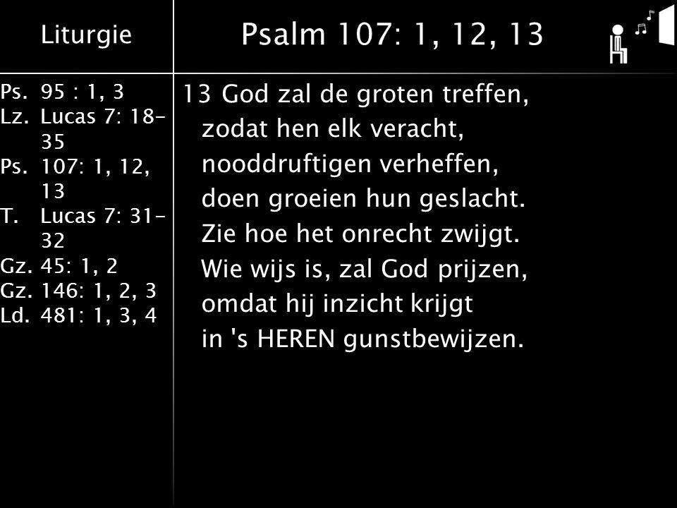 Liturgie Ps.95 : 1, 3 Lz.Lucas 7: 18- 35 Ps.107: 1, 12, 13 T.Lucas 7: 31- 32 Gz.45: 1, 2 Gz.146: 1, 2, 3 Ld.481: 1, 3, 4 13God zal de groten treffen, zodat hen elk veracht, nooddruftigen verheffen, doen groeien hun geslacht.