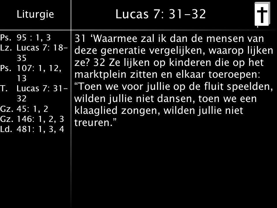 Liturgie Ps.95 : 1, 3 Lz.Lucas 7: 18- 35 Ps.107: 1, 12, 13 T.Lucas 7: 31- 32 Gz.45: 1, 2 Gz.146: 1, 2, 3 Ld.481: 1, 3, 4 Lucas 7: 31-32 31 'Waarmee zal ik dan de mensen van deze generatie vergelijken, waarop lijken ze.