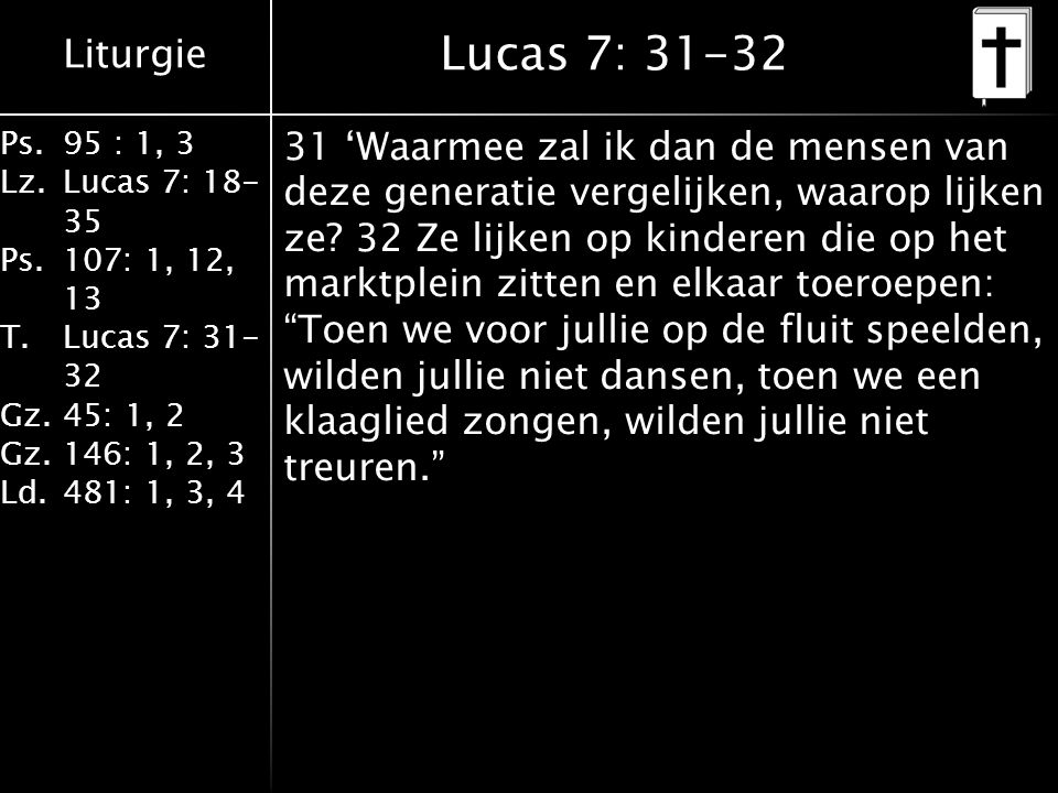 Liturgie Ps.95 : 1, 3 Lz.Lucas 7: 18- 35 Ps.107: 1, 12, 13 T.Lucas 7: 31- 32 Gz.45: 1, 2 Gz.146: 1, 2, 3 Ld.481: 1, 3, 4 Lucas 7: 31-32 31 'Waarmee za