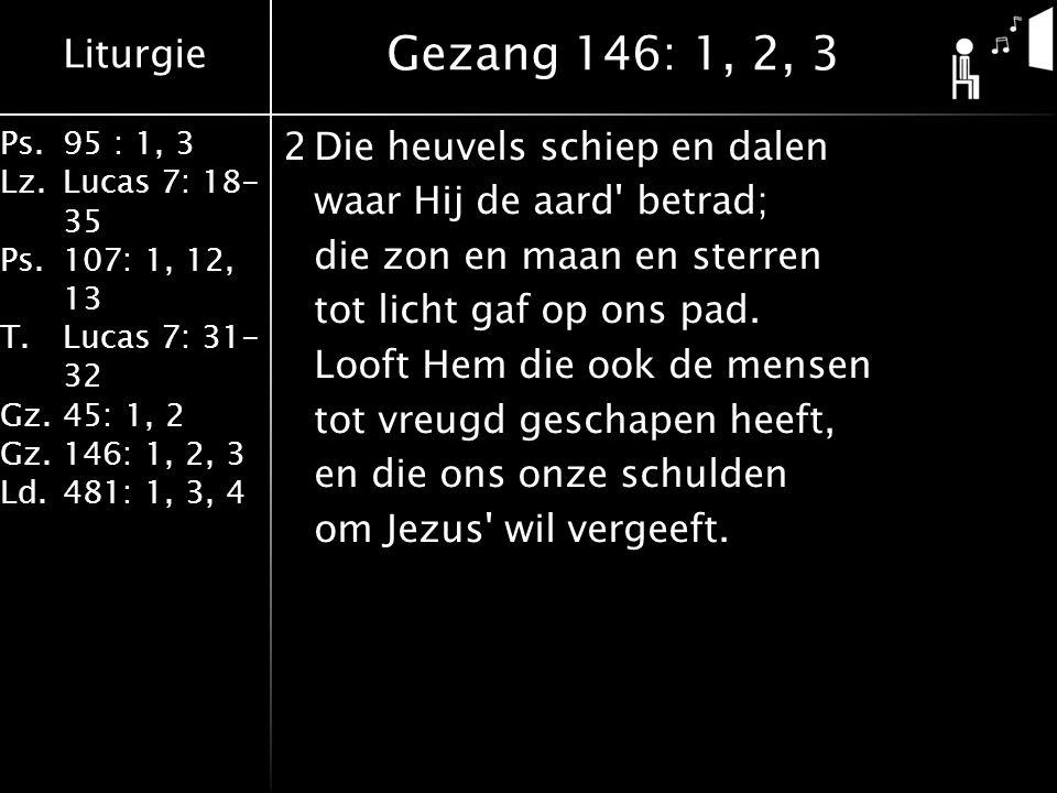 Liturgie Ps.95 : 1, 3 Lz.Lucas 7: 18- 35 Ps.107: 1, 12, 13 T.Lucas 7: 31- 32 Gz.45: 1, 2 Gz.146: 1, 2, 3 Ld.481: 1, 3, 4 2Die heuvels schiep en dalen waar Hij de aard betrad; die zon en maan en sterren tot licht gaf op ons pad.