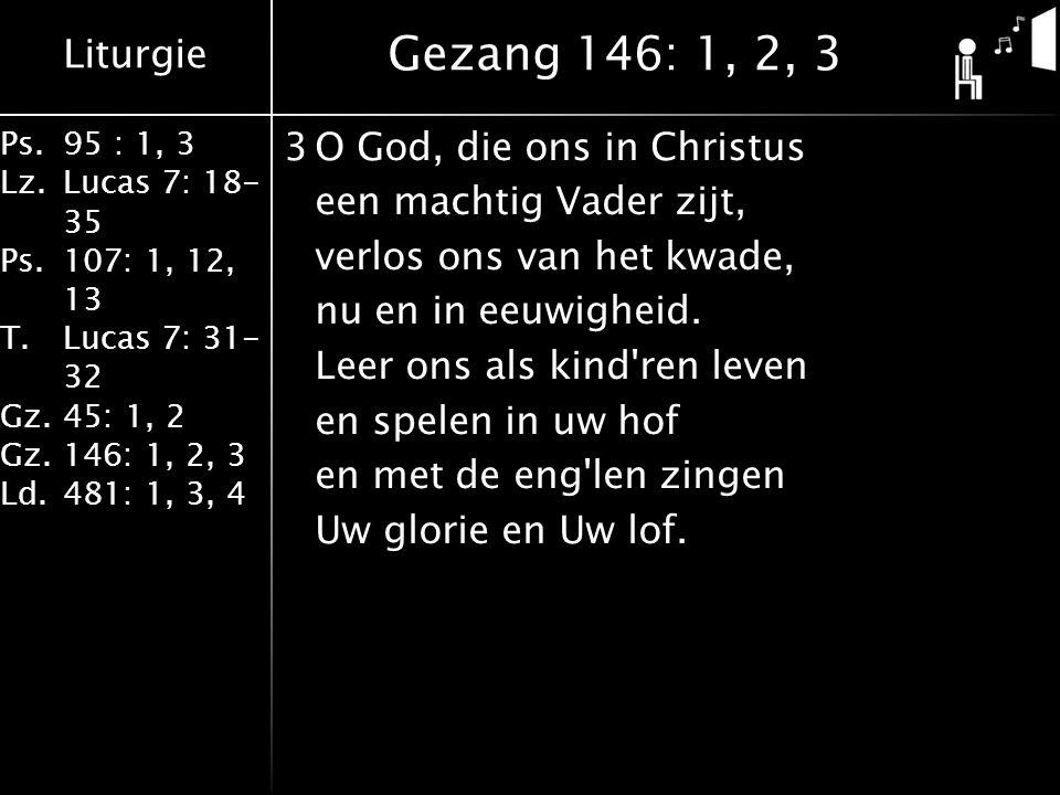 Liturgie Ps.95 : 1, 3 Lz.Lucas 7: 18- 35 Ps.107: 1, 12, 13 T.Lucas 7: 31- 32 Gz.45: 1, 2 Gz.146: 1, 2, 3 Ld.481: 1, 3, 4 3O God, die ons in Christus een machtig Vader zijt, verlos ons van het kwade, nu en in eeuwigheid.