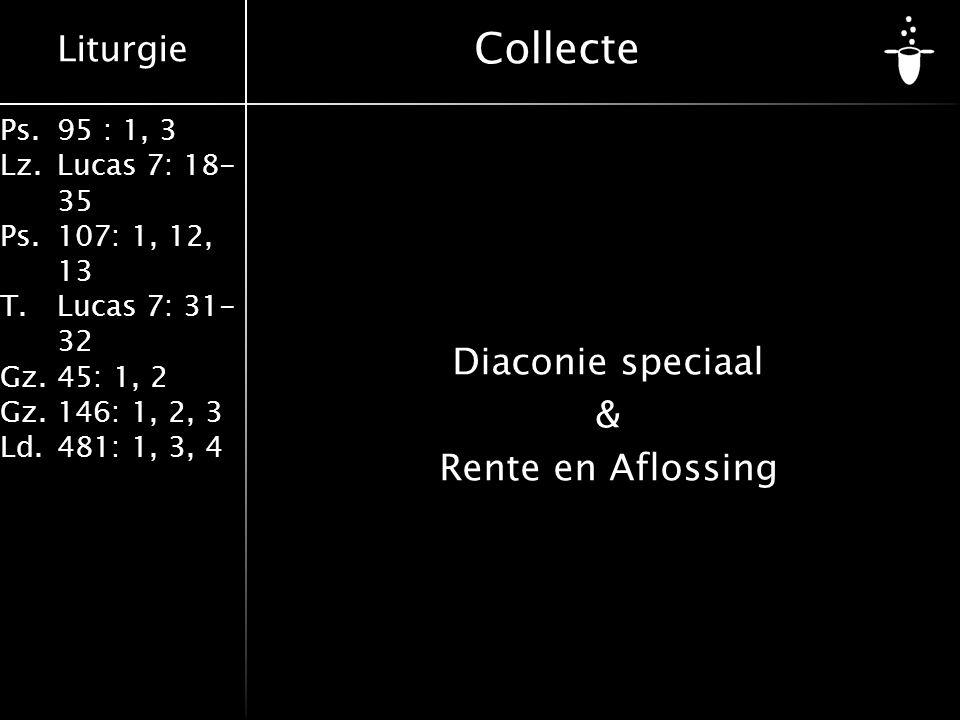 Liturgie Ps.95 : 1, 3 Lz.Lucas 7: 18- 35 Ps.107: 1, 12, 13 T.Lucas 7: 31- 32 Gz.45: 1, 2 Gz.146: 1, 2, 3 Ld.481: 1, 3, 4 Collecte Diaconie speciaal & Rente en Aflossing