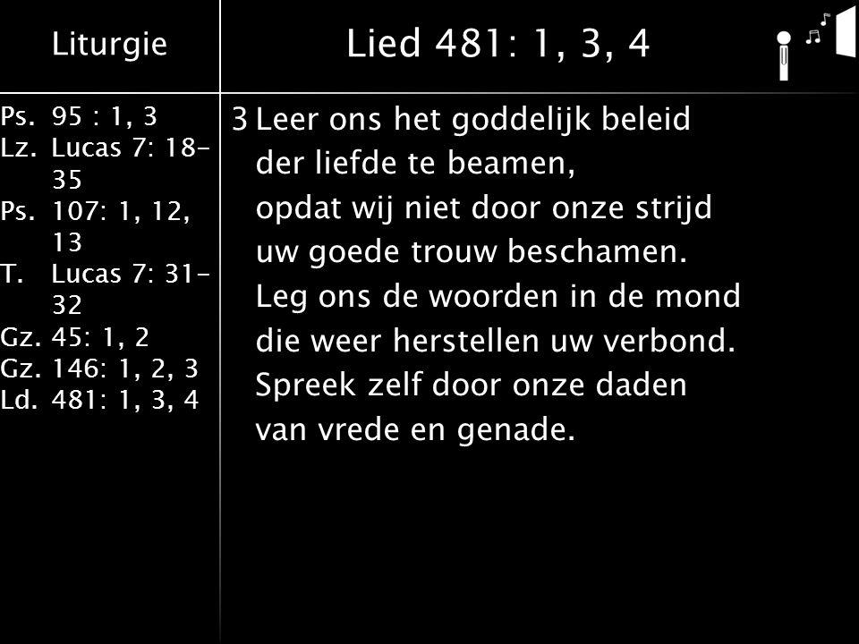 Liturgie Ps.95 : 1, 3 Lz.Lucas 7: 18- 35 Ps.107: 1, 12, 13 T.Lucas 7: 31- 32 Gz.45: 1, 2 Gz.146: 1, 2, 3 Ld.481: 1, 3, 4 3Leer ons het goddelijk beleid der liefde te beamen, opdat wij niet door onze strijd uw goede trouw beschamen.