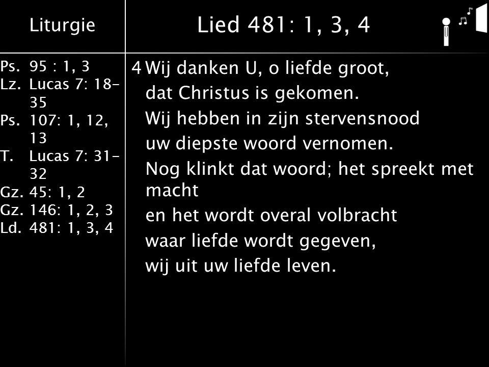 Liturgie Ps.95 : 1, 3 Lz.Lucas 7: 18- 35 Ps.107: 1, 12, 13 T.Lucas 7: 31- 32 Gz.45: 1, 2 Gz.146: 1, 2, 3 Ld.481: 1, 3, 4 4Wij danken U, o liefde groot, dat Christus is gekomen.