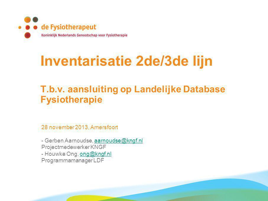 Inventarisatie 2de/3de lijn T.b.v. aansluiting op Landelijke Database Fysiotherapie 28 november 2013, Amersfoort - Gerben Aarnoudse, aarnoudse@kngf.nl