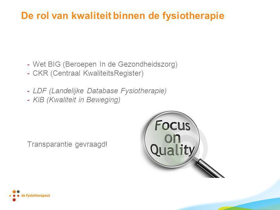 De rol van kwaliteit binnen de fysiotherapie -Wet BIG (Beroepen In de Gezondheidszorg) -CKR (Centraal KwaliteitsRegister) -LDF (Landelijke Database Fy