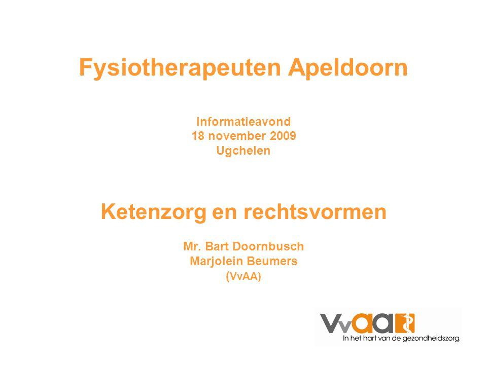 Fysiotherapeuten Apeldoorn Informatieavond 18 november 2009 Ugchelen Ketenzorg en rechtsvormen Mr. Bart Doornbusch Marjolein Beumers ( VvAA)