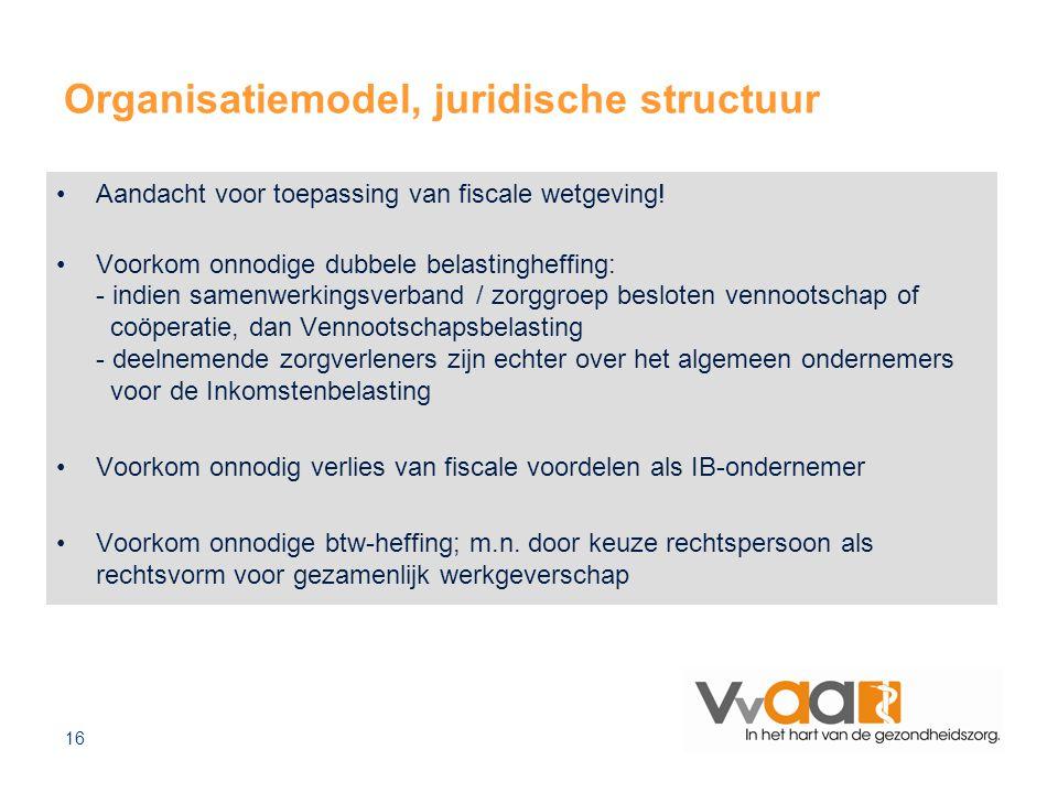 16 Organisatiemodel, juridische structuur Aandacht voor toepassing van fiscale wetgeving! Voorkom onnodige dubbele belastingheffing: - indien samenwer