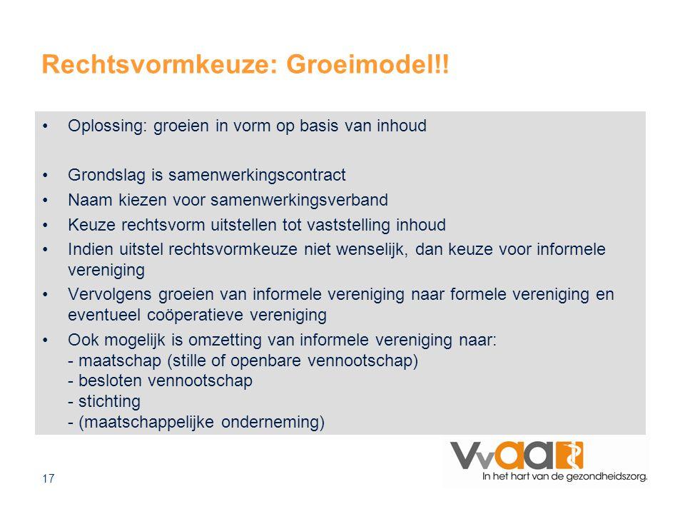 17 Rechtsvormkeuze: Groeimodel!! Oplossing: groeien in vorm op basis van inhoud Grondslag is samenwerkingscontract Naam kiezen voor samenwerkingsverba