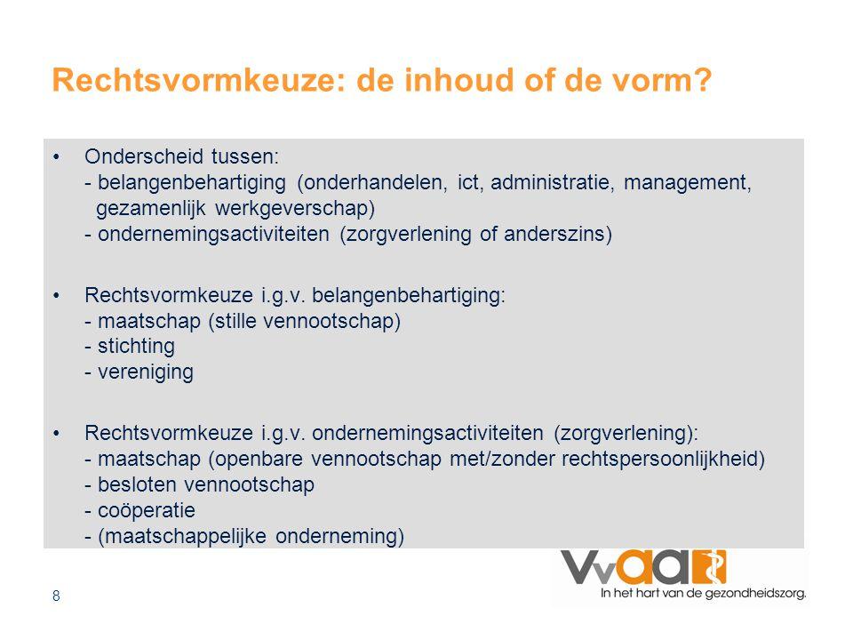8 Rechtsvormkeuze: de inhoud of de vorm? Onderscheid tussen: - belangenbehartiging (onderhandelen, ict, administratie, management, gezamenlijk werkgev
