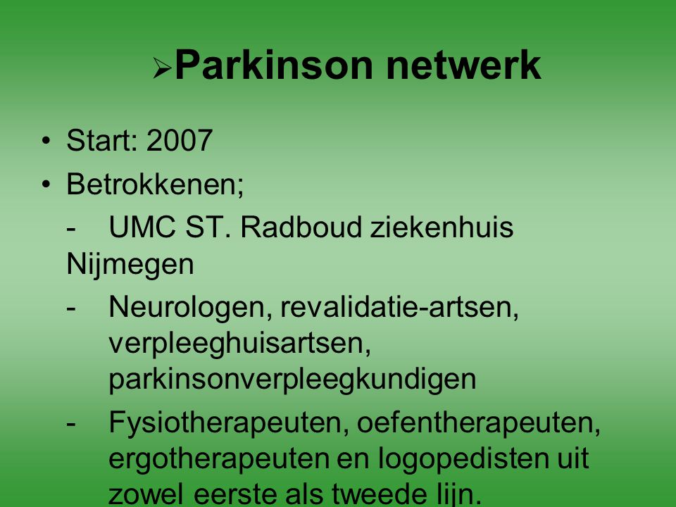  Parkinson netwerk Start: 2007 Betrokkenen; -UMC ST. Radboud ziekenhuis Nijmegen -Neurologen, revalidatie-artsen, verpleeghuisartsen, parkinsonverple