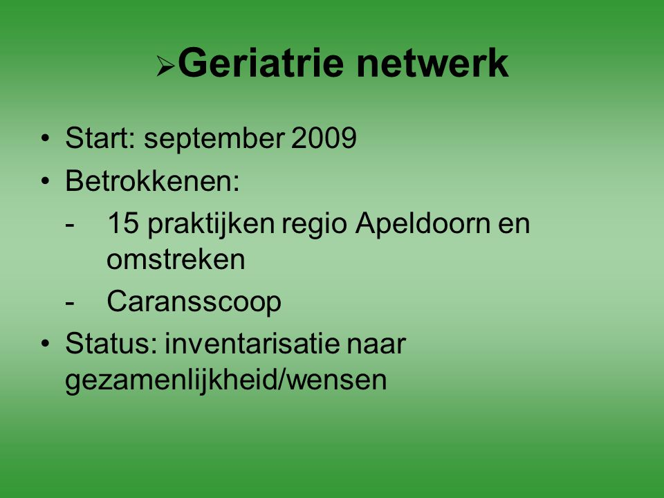  Geriatrie netwerk Start: september 2009 Betrokkenen: - 15 praktijken regio Apeldoorn en omstreken -Caransscoop Status: inventarisatie naar gezamenli