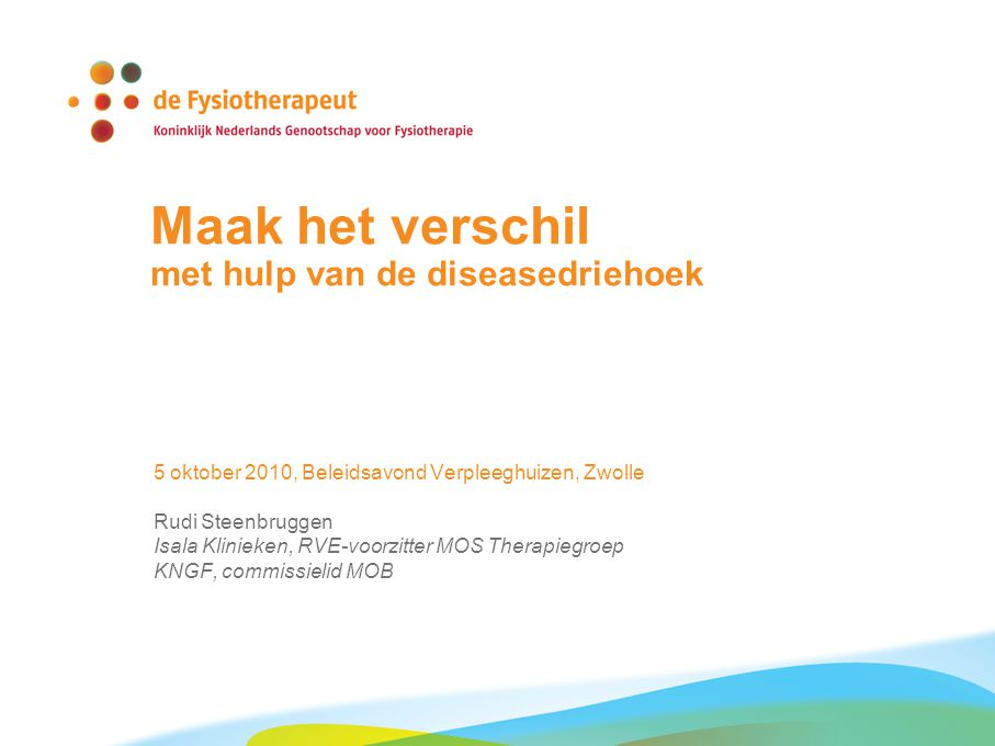 Maak het verschil met hulp van de diseasedriehoek 5 oktober 2010, Beleidsavond Verpleeghuizen, Zwolle Rudi Steenbruggen Isala Klinieken, RVE-voorzitter MOS Therapiegroep KNGF, commissielid MOB