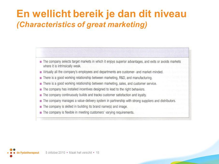 En wellicht bereik je dan dit niveau (Characteristics of great marketing) 5 oktober 2010 Maak het verschil 15