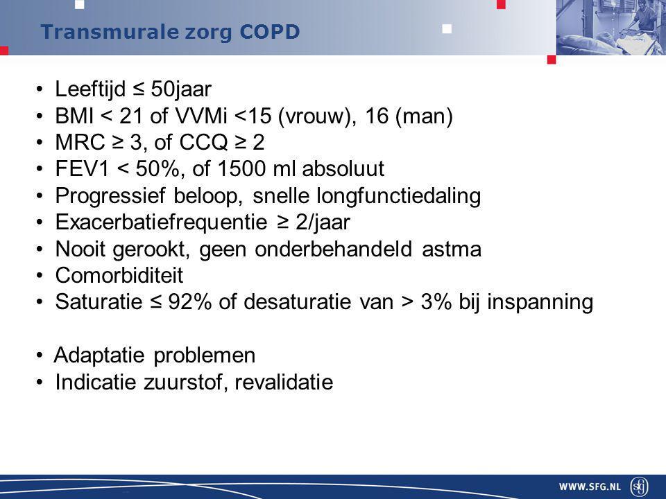 Transmurale zorg COPD Leeftijd ≤ 50jaar BMI < 21 of VVMi <15 (vrouw), 16 (man) MRC ≥ 3, of CCQ ≥ 2 FEV1 < 50%, of 1500 ml absoluut Progressief beloop, snelle longfunctiedaling Exacerbatiefrequentie ≥ 2/jaar Nooit gerookt, geen onderbehandeld astma Comorbiditeit Saturatie ≤ 92% of desaturatie van > 3% bij inspanning Adaptatie problemen Indicatie zuurstof, revalidatie