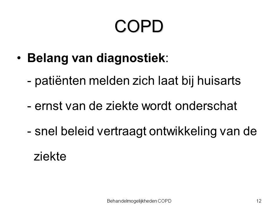 12Behandelmogelijkheden COPD COPD Belang van diagnostiek: - patiënten melden zich laat bij huisarts - ernst van de ziekte wordt onderschat - snel bele