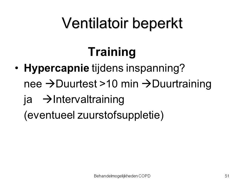 51Behandelmogelijkheden COPD Ventilatoir beperkt Training Hypercapnie tijdens inspanning? nee  Duurtest >10 min  Duurtraining ja  Intervaltraining