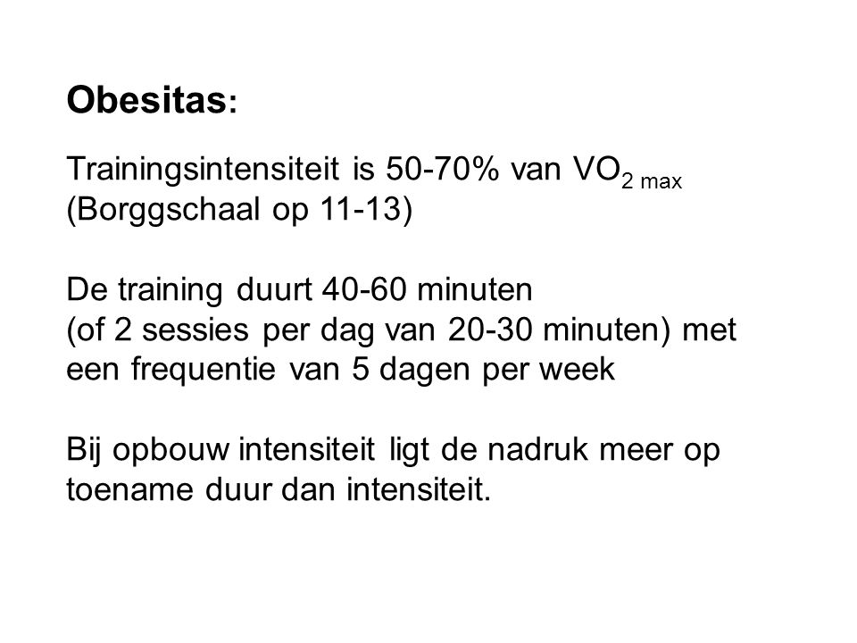 Obesitas : Trainingsintensiteit is 50-70% van VO 2 max (Borggschaal op 11-13) De training duurt 40-60 minuten (of 2 sessies per dag van 20-30 minuten)
