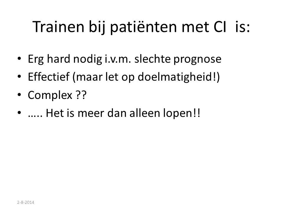 2-8-2014 Trainen bij patiënten met CI is: Erg hard nodig i.v.m. slechte prognose Effectief (maar let op doelmatigheid!) Complex ?? ….. Het is meer dan