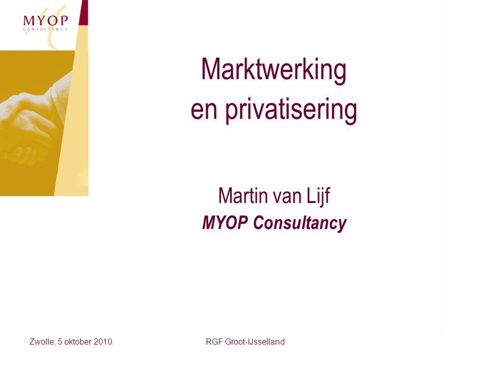 Zwolle, 5 oktober 2010RGF Groot-IJsselland Marktwerking en privatisering Martin van Lijf MYOP Consultancy