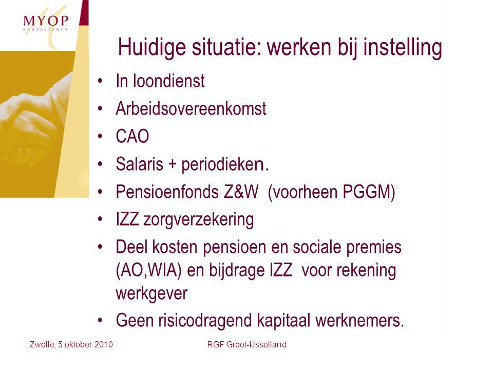 Zwolle, 5 oktober 2010RGF Groot-IJsselland Huidige situatie: werken bij instelling In loondienst Arbeidsovereenkomst CAO Salaris + periodieke n. Pensi