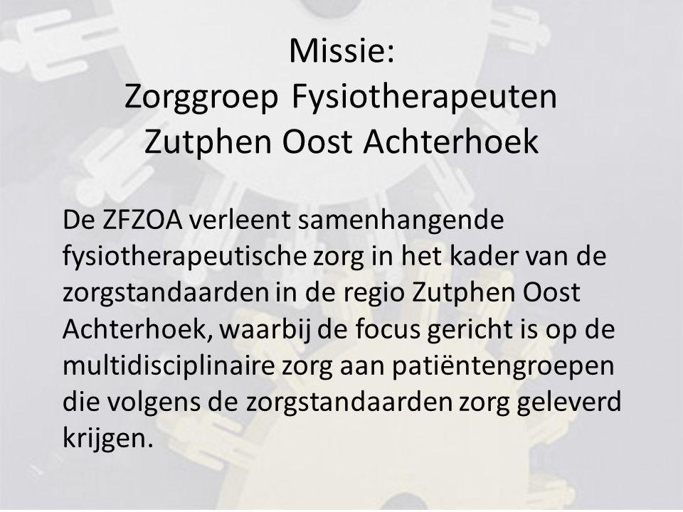 Missie: Zorggroep Fysiotherapeuten Zutphen Oost Achterhoek De ZFZOA verleent samenhangende fysiotherapeutische zorg in het kader van de zorgstandaarden in de regio Zutphen Oost Achterhoek, waarbij de focus gericht is op de multidisciplinaire zorg aan patiëntengroepen die volgens de zorgstandaarden zorg geleverd krijgen.