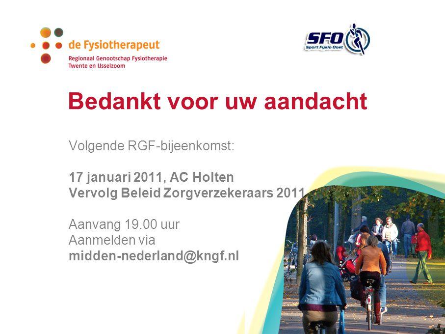 Bedankt voor uw aandacht Volgende RGF-bijeenkomst: 17 januari 2011, AC Holten Vervolg Beleid Zorgverzekeraars 2011 Aanvang 19.00 uur Aanmelden via midden-nederland@kngf.nl