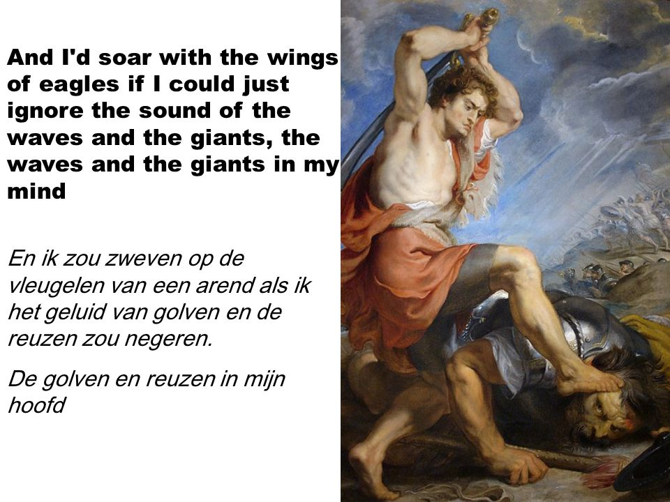 And I d soar with the wings of eagles if I could just ignore the sound of the waves and the giants, the waves and the giants in my mind En ik zou zweven op de vleugelen van een arend als ik het geluid van golven en de reuzen zou negeren.