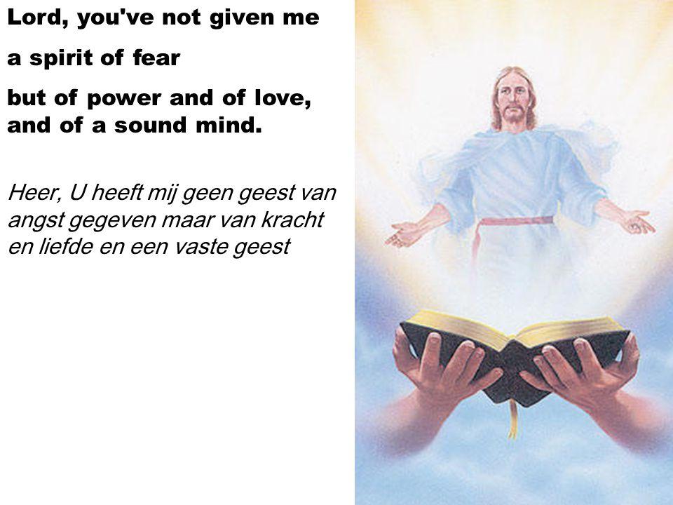 Lord, you've not given me a spirit of fear but of power and of love, and of a sound mind. Heer, U heeft mij geen geest van angst gegeven maar van krac