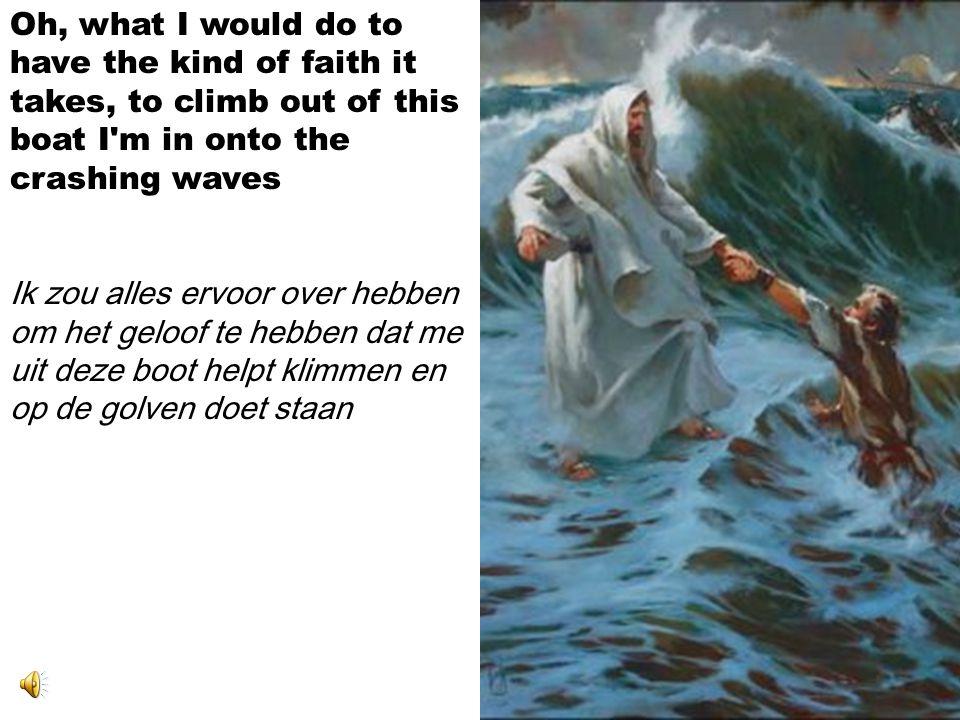 Oh, what I would do to have the kind of faith it takes, to climb out of this boat I m in onto the crashing waves Ik zou alles ervoor over hebben om het geloof te hebben dat me uit deze boot helpt klimmen en op de golven doet staan