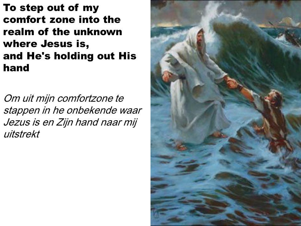 To step out of my comfort zone into the realm of the unknown where Jesus is, and He s holding out His hand Om uit mijn comfortzone te stappen in he onbekende waar Jezus is en Zijn hand naar mij uitstrekt