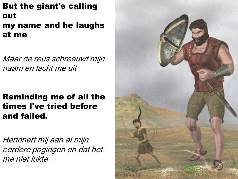 The giant keeps on telling me time and time again De reus vertelt mij keer op keer Boy you ll never win, you ll never win, you ll never win. Jongen, jij zult nooit winnen, jij zult nooit winnen