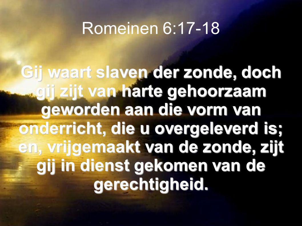 Romeinen 6:17-18 Gij waart slaven der zonde, doch gij zijt van harte gehoorzaam geworden aan die vorm van onderricht, die u overgeleverd is; en, vrijgemaakt van de zonde, zijt gij in dienst gekomen van de gerechtigheid.