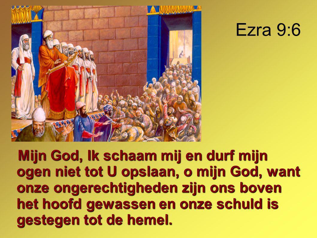 Ezra 9:6 Mijn God, Ik schaam mij en durf mijn ogen niet tot U opslaan, o mijn God, want onze ongerechtigheden zijn ons boven het hoofd gewassen en onze schuld is gestegen tot de hemel.