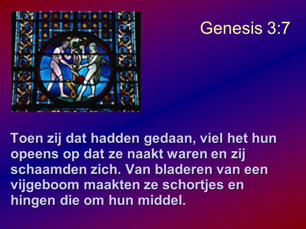 Genesis 3:7 Toen zij dat hadden gedaan, viel het hun opeens op dat ze naakt waren en zij schaamden zich.